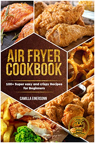 Air Fryer Cookbook: 100+ Super easy and crispy Recipes for Beginners by Camilla Einersonn