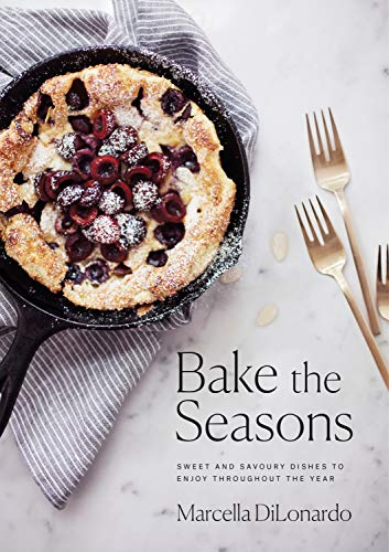 Bake the Seasons: Sweet and Savoury Dishes to Enjoy Throughout the Year by Marcella DiLonardo