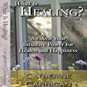 What Is Healing? Awaken Your Intuitive Power for Health and Happiness Audiobook by Catherine Carrigan Narrated by Holly Parsons