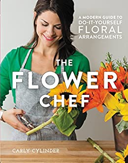 The Flower Chef: A Modern Guide to Do-It-Yourself Floral Arrangements by [Cylinder, Carly]