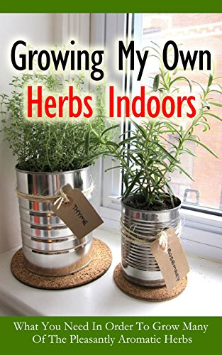 Growing My Own Herbs Indoors: What You Need in Order to Grow Many of the Pleasantly Aromatic Herbs by [Sweet, Christen]