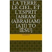 La terre , Le ciel, et L'Esprit [Abram (Abraham) [A'ji] to iesu] (French Edition)