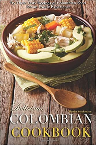 Delicious colombian cookbook try these tasty recipes of colombian delicious colombian cookbook try these tasty recipes of colombian food for an exotic experience martha stephenson 9781545068311 amazon books forumfinder Image collections