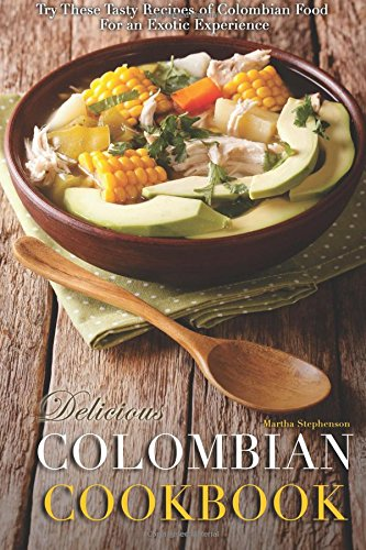 Download Delicious Colombian Cookbook: Try These Tasty Recipes of Colombian Food for an Exotic Experience pdf epub