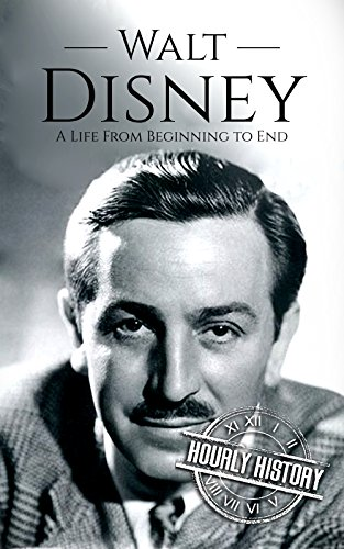 Walt Disney: A Life From Beginning to End (Biographies of Business Leaders Book 2)