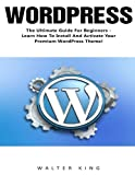 WordPress: The Ultimate Guide For Beginners - Learn How To Install And Activate Your Premium WordPress Theme! (Wordpress, WordPress 2016 Guide, WordPress Websites)