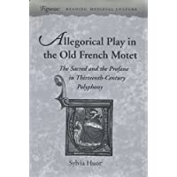 Allegorical Play in the Old French Motet: The Sacred and the Profane in Thirteenth-Century Polyphony