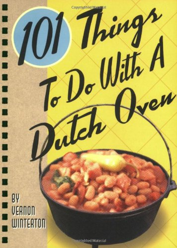 101 Things® to Do with a Dutch Oven (Camp Oven Recipes)
