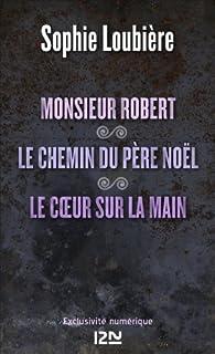 Monsieur Robert suivi de Le chemin du père Noël et Le coeur sur la main par Sophie Loubière