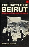 The Battle of Beirut : Why Israel Invaded Lebanon, Jansen, Michael, 0896081737