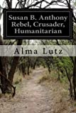 Susan B. Anthony Rebel, Crusader, Humanitarian