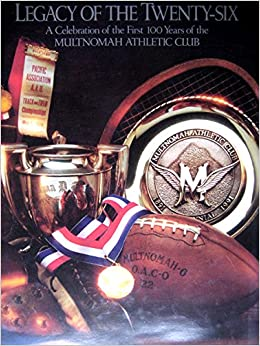 48f4e5b381c Legacy of the Twenty Six: A Celebration of the First 100 Years of the  Multnomah Athletic Club Hardcover – January 1, 1991