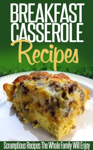 (Breakfast Casserole Recipes: Pop In The Oven For An Easy And Delicious Breakfast Solution. (Simple Casserole Recipe Series) )