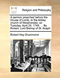 A Sermon Preached Before the House of Lords, in the Abbey Church of Westminster, on Tuesday, April 25, 1749 by Robert, Lord Bishop of St Asaph, Robert Hay Drummond, 1170599052