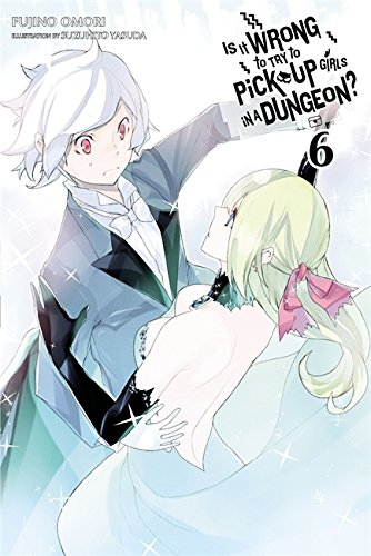 Is It Wrong to Try to Pick Up Girls in a Dungeon?, Vol. 6 - light novel (Is It Wrong to Pick Up Girls in a Dungeon?)