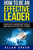How to Be an Effective Leader: Develop Leadership Skills and Build Effective Teams (Stephen Covey, 7 Habits, The Leader In Me, Leaders Eat Last)