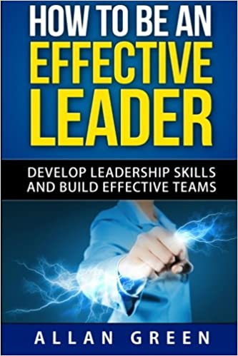 How To Be An Effective Leader Develop Leadership Skills And Build