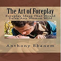 The Art of Foreplay: Foreplay Ideas That Would Drive Any Woman Wild