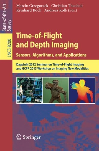Time-of-Flight and Depth Imaging. Sensors, Algorithms and Applications: Dagstuhl Seminar 2012 and GCPR Workshop on Imaging New Modalities (Lecture Notes in Computer Science)