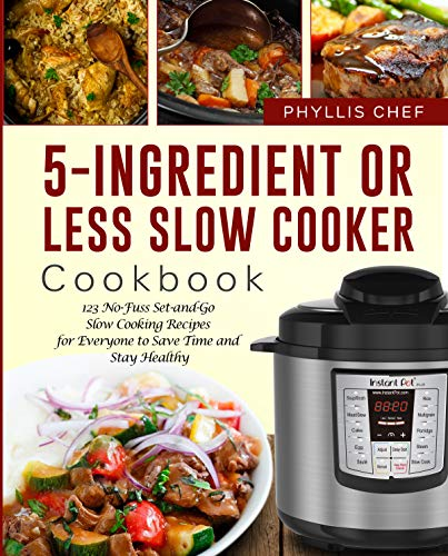 5-Ingredient Or Less Slow Cooker Cookbook: 123 No-Fuss Set-and-Go Slow Cooking Recipes for Everyone to Save Time and Stay Healthy by Phyllis Chef