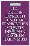 111 Orte in Bayreuth und der fränkischen Schweiz die man gesehen haben muss: Reiseführer