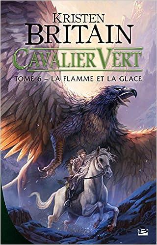 Cavalier Vert, T6 : La Flamme et la glace - Kristen Britain (2018) sur Bookys