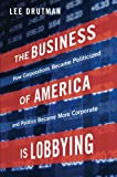 The Business of America is Lobbying: How Corporations Became Politicized and Politics Became More Corporate (Studies in Postwar American Political Development)