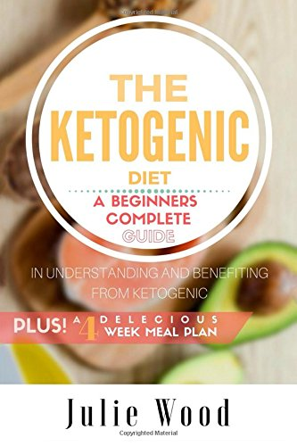 The Ketogenic Diet: A Beginners Complete Guide in Understanding and Benefiting from Ketogenic, Plus a 4-week Delicious Meal Plan by Julie Wood