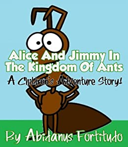 Alice & Jimmy In The Kingdom Of Ants – An Exciting Children's Adventure Story! by [Fortitudo, Abidanus]