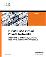 IKEv2 IPsec Virtual Private Networks: Understanding and Deploying IKEv2, IPsec VPNs, and FlexVPN in Cisco IOS Front Cover