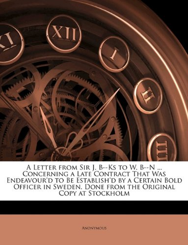 Download A Letter from Sir J. B--Ks to W. B--N ... Concerning a Late Contract That Was Endeavour'd to Be Establish'd by a Certain Bold Officer in Sweden. Done from the Original Copy at Stockholm ebook