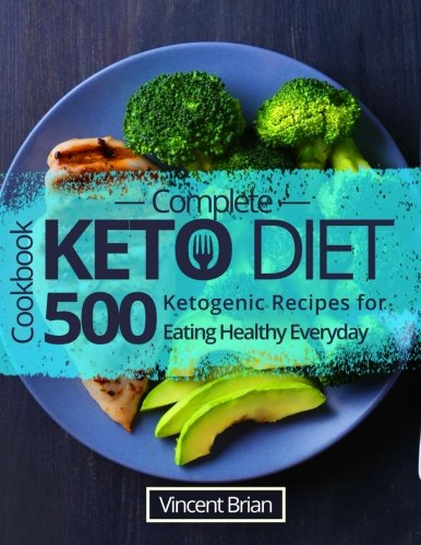Complete Keto Diet Cookbook: 500 Ketogenic Recipes for Eating Healthy Everyday by Vincent Brian