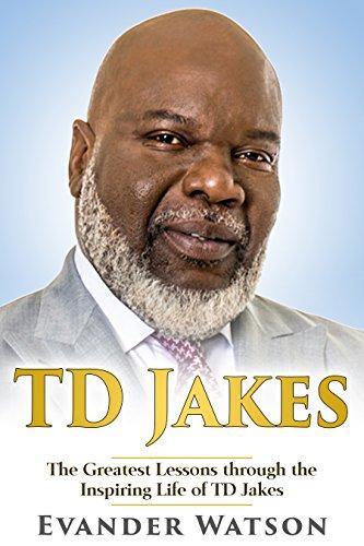 TD Jakes: The Greatest Lessons through the Inspiring Life of TD Jakes (TD  Jakes, Destiny, Identity, Instinct, Powerful Prayers, Wisdom)