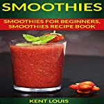 Smoothies: Smoothies for Beginners | Kent Louis