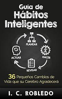 Guía de Hábitos Inteligentes: 36 Pequeños Cambios de Vida que su Cerebro Agradecerá de [Robledo, I. C.]