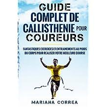 GUIDE COMPLET De CALLISTHENIE POUR COUREURS: FANTASTIQUES EXERCICES ET ENTRAINEMENTS AU POIDS Du CORPS POUR REALISER VOTRE MEILLEURE COURSE