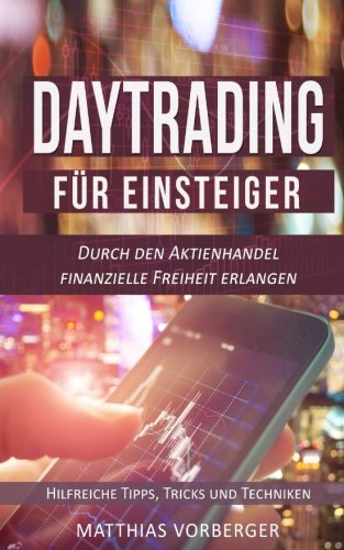 Daytrading für Einsteiger: Durch den Aktienhandel finanzielle Freiheit erlangen - Hilfreiche Tipps, Tricks und Techniken (Der Einstieg in den Börsenmarkt)