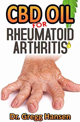 CBD OIL FOR RHEUMATOID ARTHRITIS: Natural Cure For Relieving Pain Ultimate Guide (Discover The Truth And Reverse Your Diseases Using CBD OIL!)