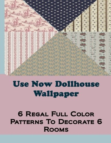 Use Now Dollhouse Wallpaper Vol 3: 6 Ready To Use Dollhouse Wallpapers To Decorate 6 Rooms; Full Color! (Use Now Dollhouse Series)
