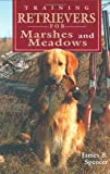 Training Retrievers for Marshes and Meadows, James B. Spencer, 1577790073