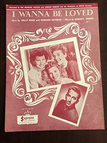 I WANNA BE LOVED Lyric by Billy Rose and Edward Heyman. Music by Johnny Green. Recorded by The Andrews Sisters with Gordon Jenkins and his Orchestra on Decca Records.