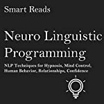 Neuro Linguistic Programming: NLP Techniques for Hypnosis, Mind Control, Human Behavior, Relationships, Confidence | Smart Reads