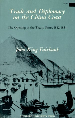 Trade and Diplomacy on the China Coast: The Opening of the Treaty Ports, 1842-1854