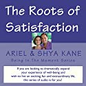The Roots of Satisfaction: Being in the Moment Audiobook by  Ariel and Shya Kane Narrated by  Ariel and Shya Kane