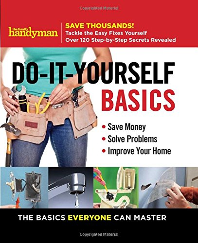 Family Handyman Do-It-Yourself Basics: Save Money, Solve Problems, Improve Your (Do It Yourself Books)