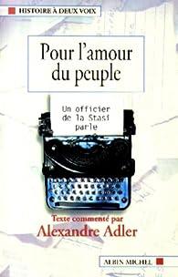 Pour l'amour du peuple. Un officier de la Stasi parle par Alexandre Adler