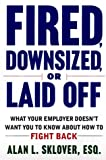 Fired, Downsized, or Laid Off: What Your Employer Doesn't Want You to Know About How to Fight Back