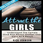 Attract the Girls, 2nd Edition - Charm, Tease and Please Women in a Blink of an Eye: Understand the Female Mind and Attract Women with Ease as a Result | Rick Johnson