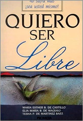 Quiero Ser Libre No Sufra Mas Sea Usted Mismo Spanish Edition Pous Maria Maqueo Elia Baez Tesha 9789683903563 Amazon Com Books