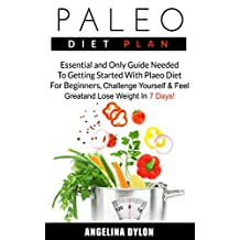 Paleo Diet Plan: Essential and Only Guide Needed To Getting Started With Plaeo Diet For Beginners, Challenge Yourself and Feel Great and Lose Weight In 7 Days!